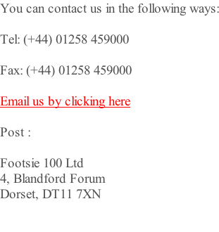 You can contact us in the following ways:  Tel: (+44) 01258 459000  Fax: (+44) 01258 459000  Email us by clicking here  Post :   Footsie 100 Ltd  4, Blandford Forum Dorset, DT11 7XN